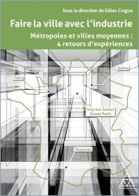 Faire la ville avec l'industrie – Métropoles et villes moyennes, 4 retours d'expériences, Paris, Presses des Ponts – 2020